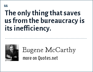 Eugene McCarthy: The only thing that saves us from the bureaucracy is its inefficiency.