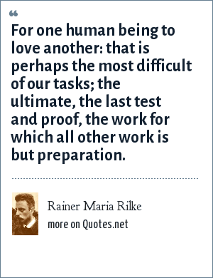 Rainer Maria Rilke: For one human being to love another: that is perhaps the most difficult of our tasks; the ultimate, the last test and proof, the work for which all other work is but preparation.