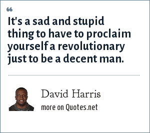 David Harris: It's a sad and stupid thing to have to proclaim yourself a revolutionary just to be a decent man.