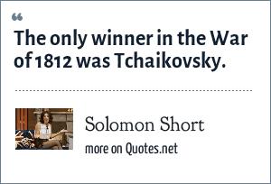 Solomon Short: The only winner in the War of 1812 was Tchaikovsky.