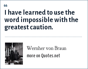 Wernher von Braun: I have learned to use the word impossible with the greatest caution.