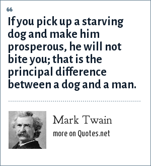 Mark Twain: If you pick up a starving dog and make him prosperous, he will not bite you; that is the principal difference between a dog and a man.