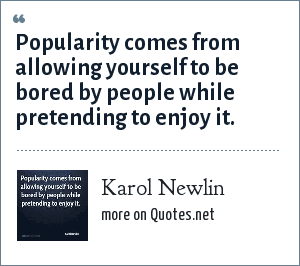 Karol Newlin: Popularity comes from allowing yourself to be bored by people while pretending to enjoy it.