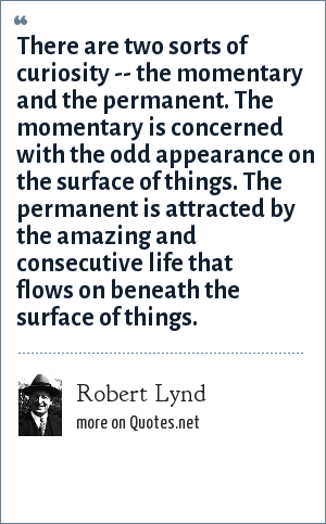 Robert Lynd: There are two sorts of curiosity -- the momentary and the permanent. The momentary is concerned with the odd appearance on the surface of things. The permanent is attracted by the amazing and consecutive life that flows on beneath the surface of things.
