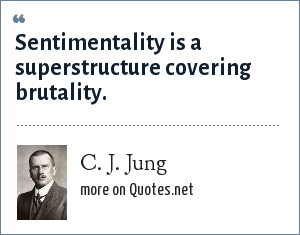 C. J. Jung: Sentimentality is a superstructure covering brutality.