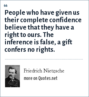 Friedrich Nietzsche: People who have given us their complete confidence believe that they have a right to ours. The inference is false, a gift confers no rights.