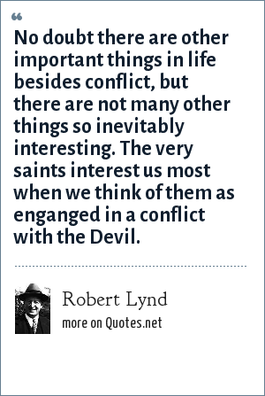 Robert Lynd: No doubt there are other important things in life besides conflict, but there are not many other things so inevitably interesting. The very saints interest us most when we think of them as enganged in a conflict with the Devil.