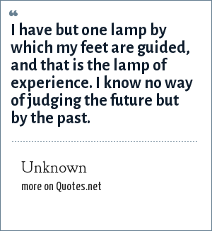 Unknown: I have but one lamp by which my feet are guided, and that is the lamp of experience. I know no way of judging the future but by the past.