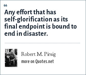 Robert M. Pirsig: Any effort that has self-glorification as its final endpoint is bound to end in disaster.