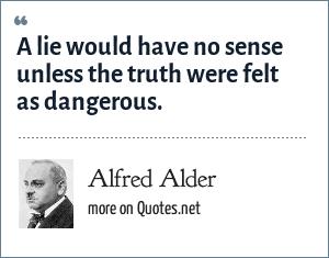 Alfred Alder: A lie would have no sense unless the truth were felt as dangerous.