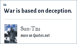 Sun-Tzu: War is based on deception.