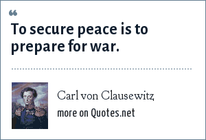 Carl von Clausewitz: To secure peace is to prepare for war.