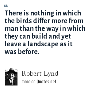 Robert Lynd: There is nothing in which the birds differ more from man than the way in which they can build and yet leave a landscape as it was before.