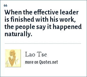 Lao Tse: When the effective leader is finished with his work, the people say it happened naturally.