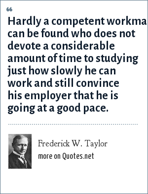 Frederick W. Taylor: Hardly a competent workman can be found who does not devote a considerable amount of time to studying just how slowly he can work and still convince his employer that he is going at a good pace.