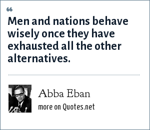 Abba Eban: Men and nations behave wisely once they have exhausted all the other alternatives.