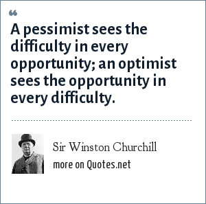 Sir Winston Churchill: A pessimist sees the difficulty in every opportunity; an optimist sees the opportunity in every difficulty.