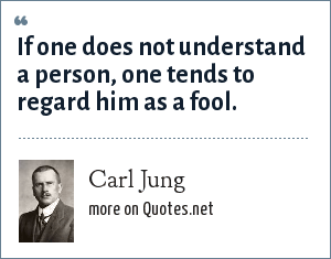 Carl Jung: If one does not understand a person, one tends to regard him as a fool.