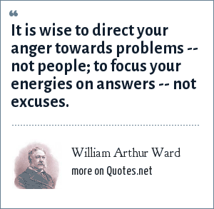 William Arthur Ward: It is wise to direct your anger towards problems -- not people; to focus your energies on answers -- not excuses.
