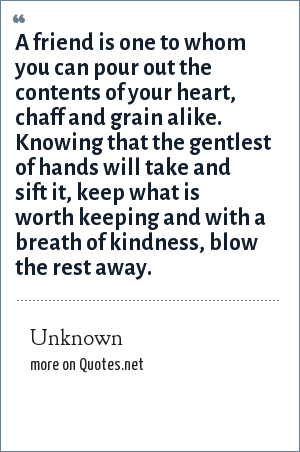 Unknown: A friend is one to whom you can pour out the contents of your heart, chaff and grain alike. Knowing that the gentlest of hands will take and sift it, keep what is worth keeping and with a breath of kindness, blow the rest away.