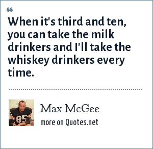 Max McGee: When it's third and ten, you can take the milk drinkers and I'll take the whiskey drinkers every time.