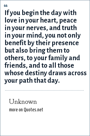 Unknown: If you begin the day with love in your heart, peace in your nerves, and truth in your mind, you not only benefit by their presence but also bring them to others, to your family and friends, and to all those whose destiny draws across your path that day.