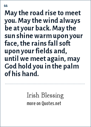 Irish Blessing: May the road rise to meet you. May the wind always be at your back. May the sun shine warm upon your face, the rains fall soft upon your fields and, until we meet again, may God hold you in the palm of his hand.