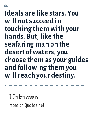 Unknown: Ideals are like stars. You will not succeed in touching them with your hands. But, like the seafaring man on the desert of waters, you choose them as your guides and following them you will reach your destiny.
