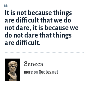 Seneca: It is not because things are difficult that we do not dare, it is because we do not dare that things are difficult.