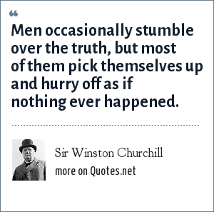 Sir Winston Churchill: Men occasionally stumble over the truth, but most of them pick themselves up and hurry off as if nothing ever happened.