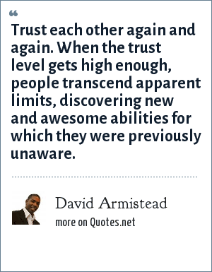 David Armistead: Trust each other again and again. When the trust level gets high enough, people transcend apparent limits, discovering new and awesome abilities for which they were previously unaware.