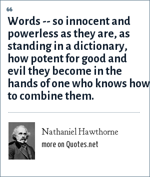 Nathaniel Hawthorne: Words -- so innocent and powerless as they are, as standing in a dictionary, how potent for good and evil they become in the hands of one who knows how to combine them.
