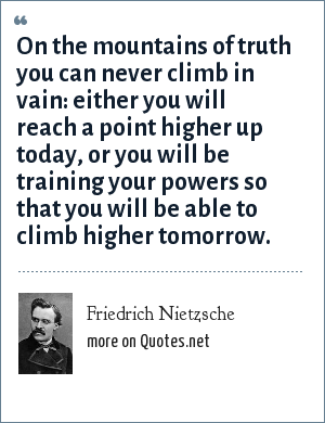Friedrich Nietzsche: On the mountains of truth you can never climb in vain: either you will reach a point higher up today, or you will be training your powers so that you will be able to climb higher tomorrow.