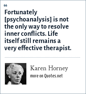 Karen Horney: Fortunately [psychoanalysis] is not the only way to resolve inner conflicts. Life itself still remains a very effective therapist.
