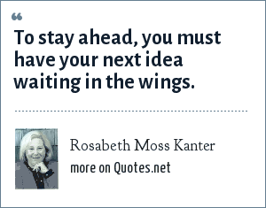 Rosabeth Moss Kanter: To stay ahead, you must have your next idea waiting in the wings.