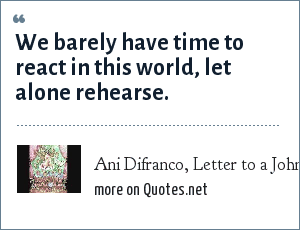 Ani Difranco, Letter to a John: We barely have time to react in this world, let alone rehearse.