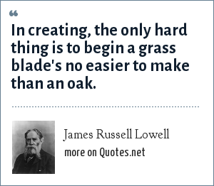 James Russell Lowell: In creating, the only hard thing is to begin a grass blade's no easier to make than an oak.