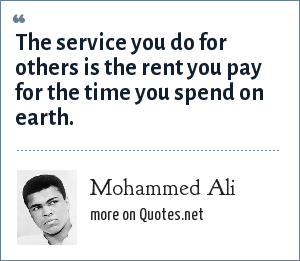Mohammed Ali: The service you do for others is the rent you pay for the time you spend on earth.