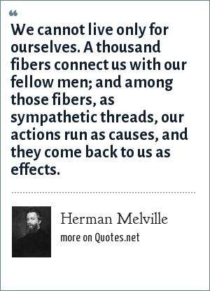 Herman Melville: We cannot live only for ourselves. A thousand fibers connect us with our fellow men; and among those fibers, as sympathetic threads, our actions run as causes, and they come back to us as effects.