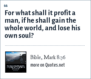 Bible, Mark 8:36: For what shall it profit a man, if he shall gain the whole world, and lose his own soul?