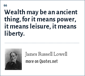 James Russell Lowell: Wealth may be an ancient thing, for it means power, it means leisure, it means liberty.
