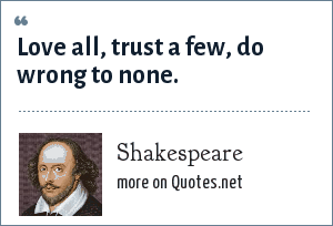 Shakespeare: Love all, trust a few, do wrong to none.