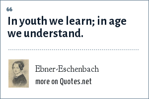 Ebner-Eschenbach: In youth we learn; in age we understand.