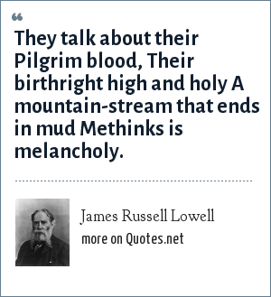 James Russell Lowell: They talk about their Pilgrim blood, Their birthright high and holy A mountain-stream that ends in mud Methinks is melancholy.