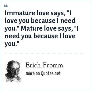 Erich Fromm: Immature love says,
