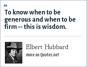 Elbert Hubbard: To know when to be generous and when to be firm -- this is wisdom.