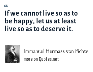 Immanuel Hermass von Fichte: If we cannot live so as to be happy, let us at least live so as to deserve it.