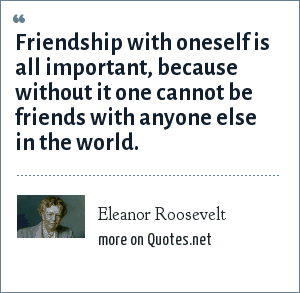 Eleanor Roosevelt: Friendship with oneself is all important, because without it one cannot be friends with anyone else in the world.