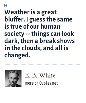 E. B. White: Weather is a great bluffer. I guess the same is true of our human society -- things can look dark, then a break shows in the clouds, and all is changed.
