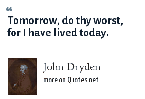 John Dryden: Tomorrow, do thy worst, for I have lived today.